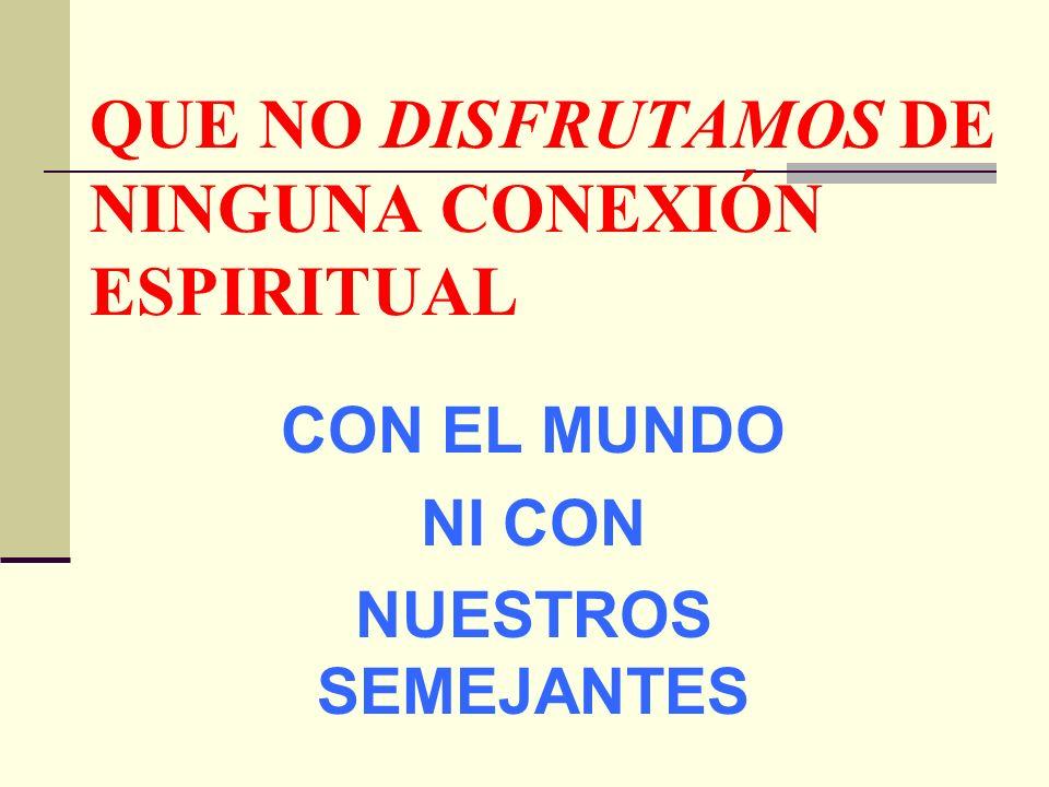 QUE NO DISFRUTAMOS DE NINGUNA CONEXIÓN ESPIRITUAL CON EL MUNDO NI CON NUESTROS SEMEJANTES