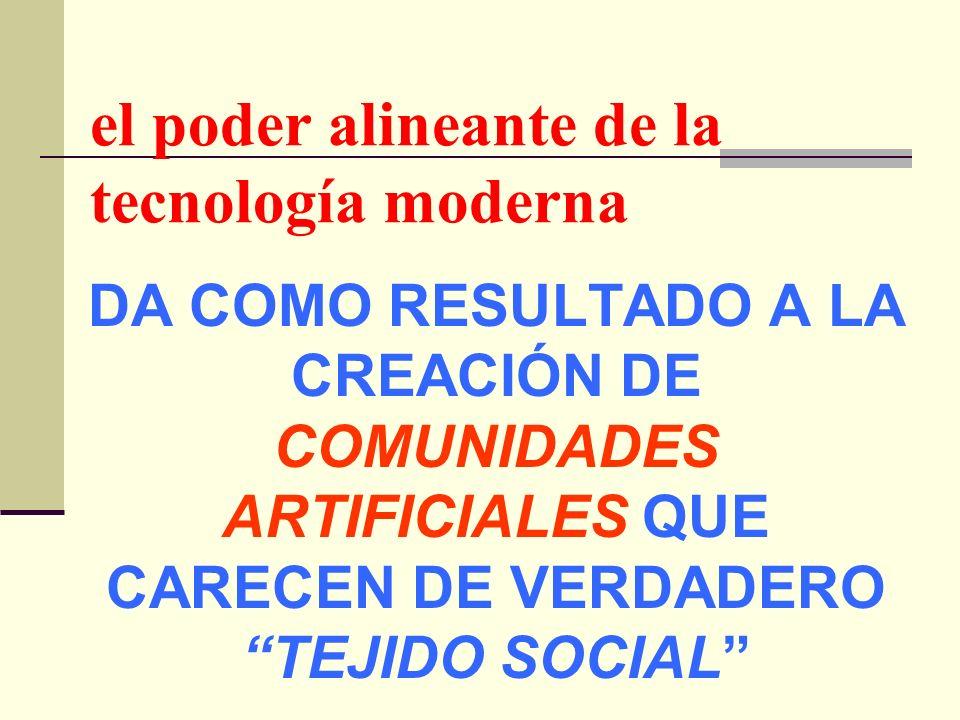 el poder alineante de la tecnología moderna DA COMO RESULTADO A LA CREACIÓN DE COMUNIDADES ARTIFICIALES QUE CARECEN DE VERDADERO TEJIDO SOCIAL