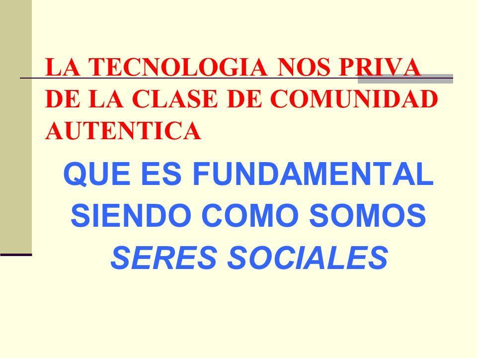 LA TECNOLOGIA NOS PRIVA DE LA CLASE DE COMUNIDAD AUTENTICA QUE ES FUNDAMENTAL SIENDO COMO SOMOS SERES SOCIALES