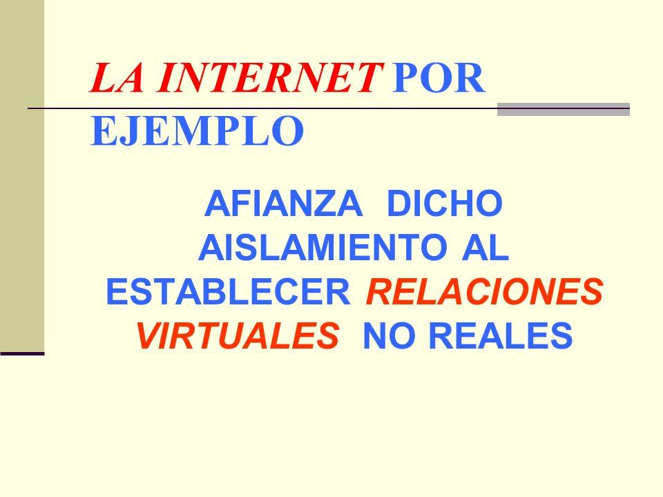 LA INTERNET POR EJEMPLO AFIANZA DICHO AISLAMIENTO AL ESTABLECER RELACIONES VIRTUALES NO REALES