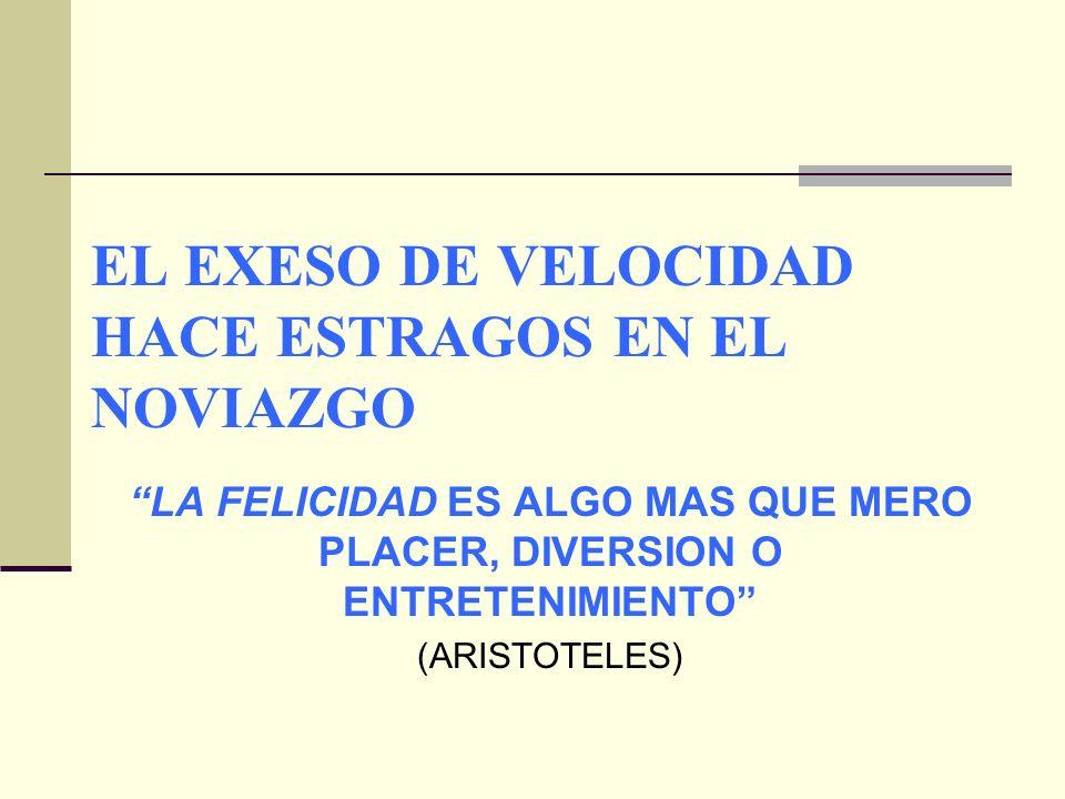 EL EXESO DE VELOCIDAD HACE ESTRAGOS EN EL NOVIAZGO LA FELICIDAD ES ALGO MAS QUE MERO PLACER, DIVERSION O ENTRETENIMIENTO (ARISTOTELES)