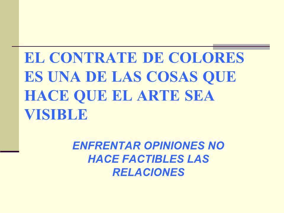 EL CONTRATE DE COLORES ES UNA DE LAS COSAS QUE HACE QUE EL ARTE SEA VISIBLE ENFRENTAR OPINIONES NO HACE FACTIBLES LAS RELACIONES