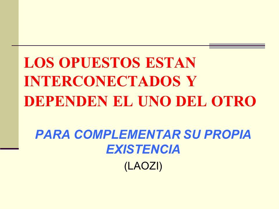 LOS OPUESTOS ESTAN INTERCONECTADOS Y DEPENDEN EL UNO DEL OTRO PARA COMPLEMENTAR SU PROPIA EXISTENCIA (LAOZI)