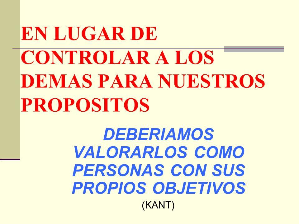 EN LUGAR DE CONTROLAR A LOS DEMAS PARA NUESTROS PROPOSITOS DEBERIAMOS VALORARLOS COMO PERSONAS CON SUS PROPIOS OBJETIVOS (KANT)