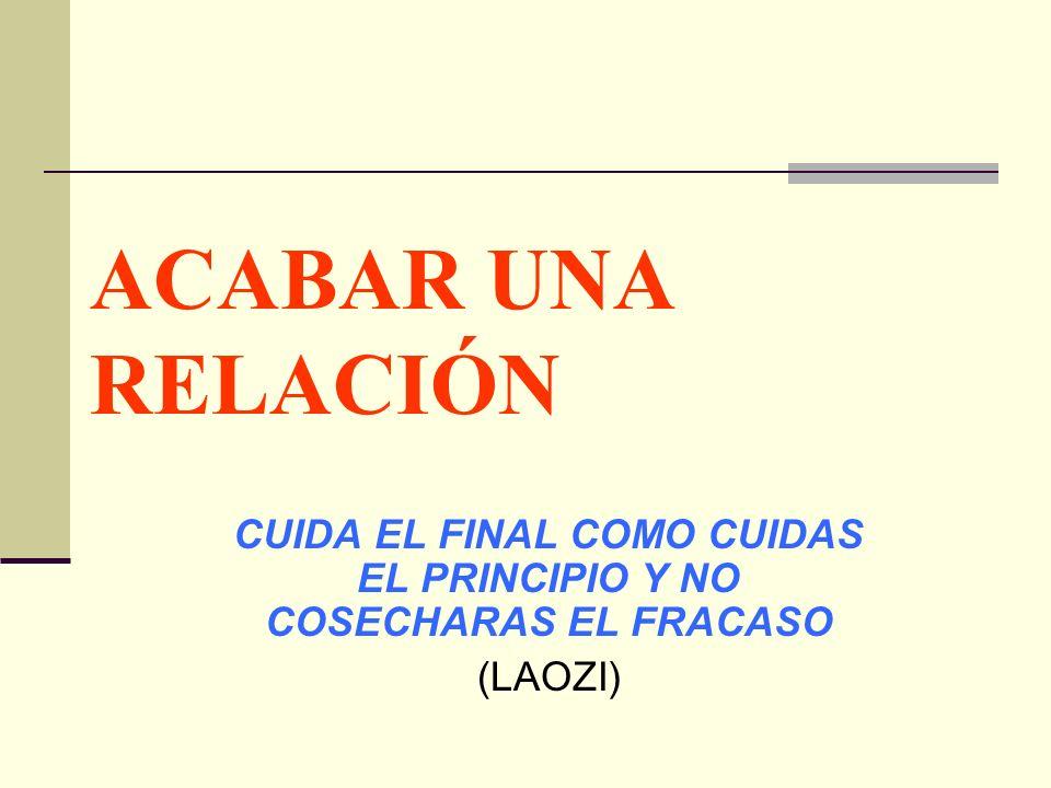 ACABAR UNA RELACIÓN CUIDA EL FINAL COMO CUIDAS EL PRINCIPIO Y NO COSECHARAS EL FRACASO (LAOZI)