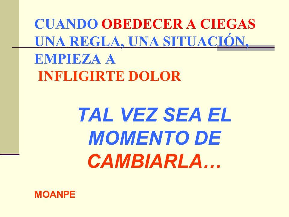 CUANDO OBEDECER A CIEGAS UNA REGLA, UNA SITUACIÓN, EMPIEZA A INFLIGIRTE DOLOR TAL VEZ SEA EL MOMENTO DE CAMBIARLA… MOANPE