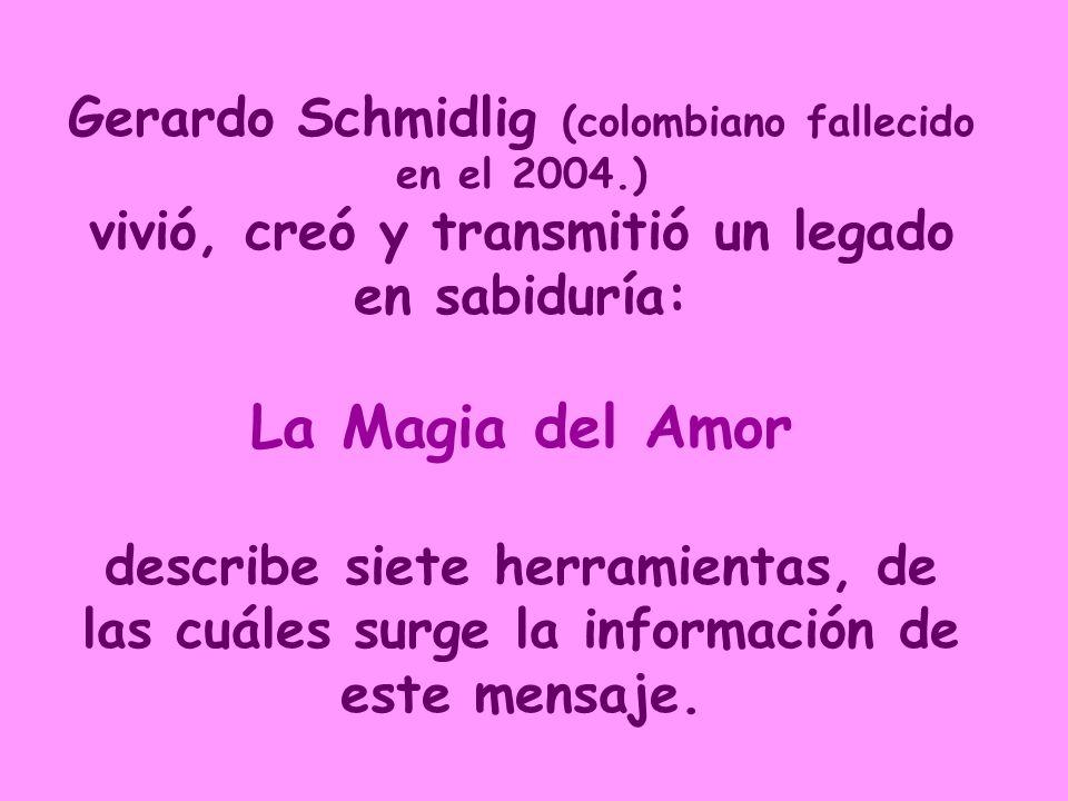 Gerardo Schmidlig (colombiano fallecido en el 2004.) vivió, creó y transmitió un legado en sabiduría: La Magia del Amor describe siete herramientas, de las cuáles surge la información de este mensaje.
