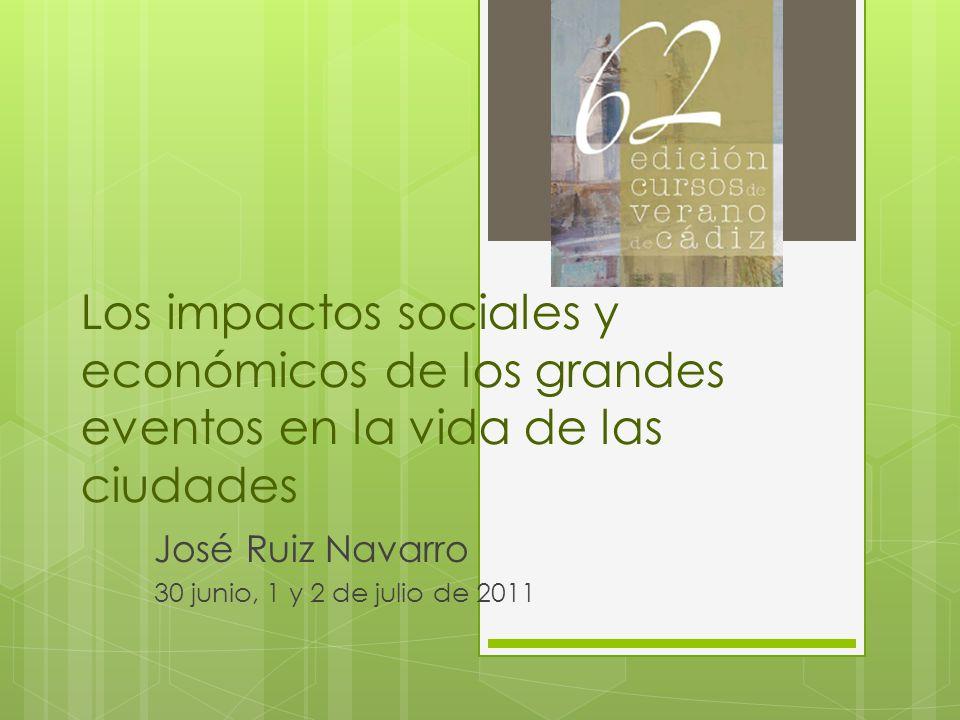 Los impactos sociales y económicos de los grandes eventos en la vida de las ciudades José Ruiz Navarro 30 junio, 1 y 2 de julio de 2011
