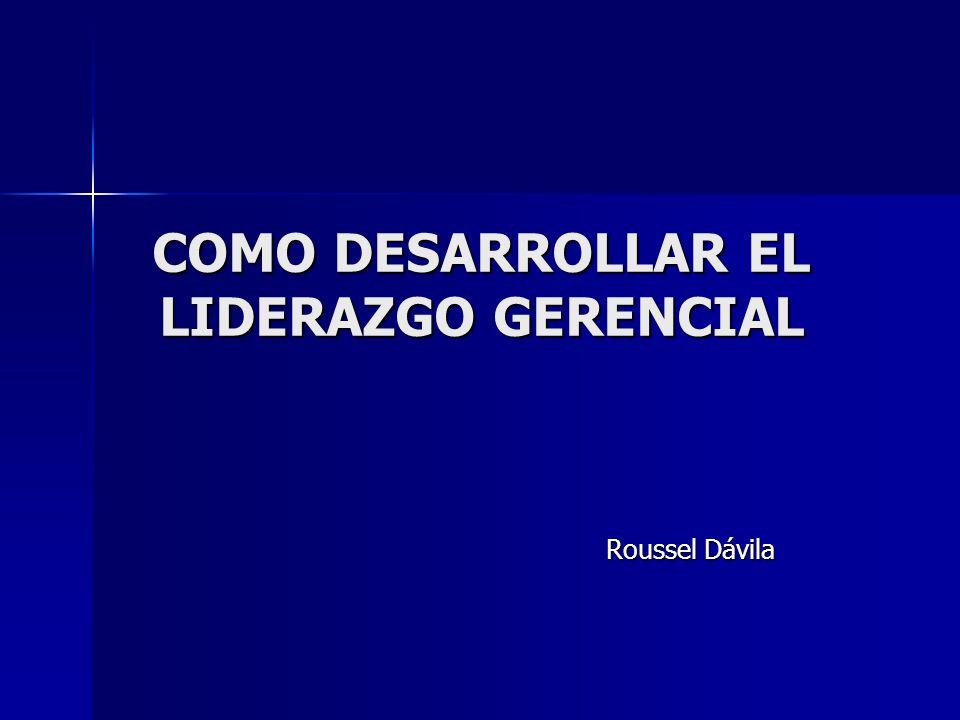 COMO DESARROLLAR EL LIDERAZGO GERENCIAL Roussel Dávila