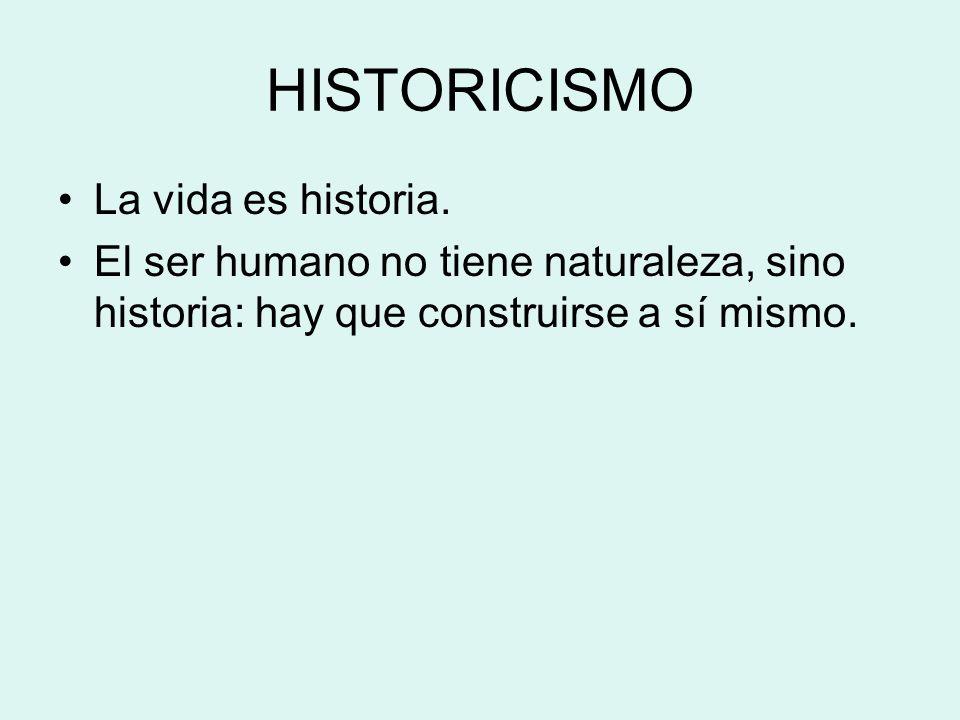 HISTORICISMO La vida es historia. El ser humano no tiene naturaleza, sino historia: hay que construirse a sí mismo.