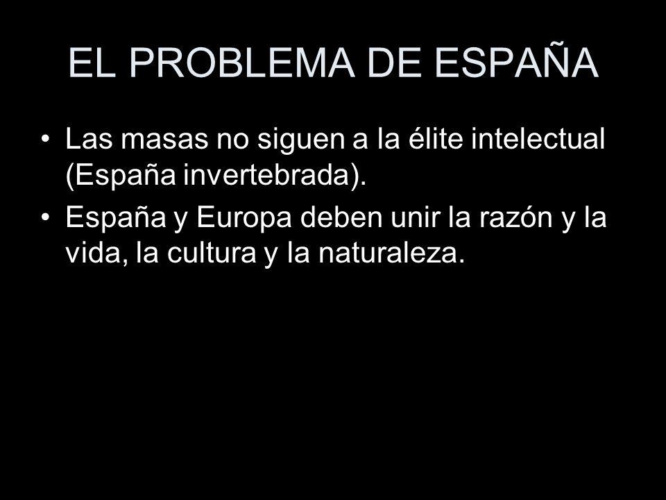 EL PROBLEMA DE ESPAÑA Las masas no siguen a la élite intelectual (España invertebrada). España y Europa deben unir la razón y la vida, la cultura y la
