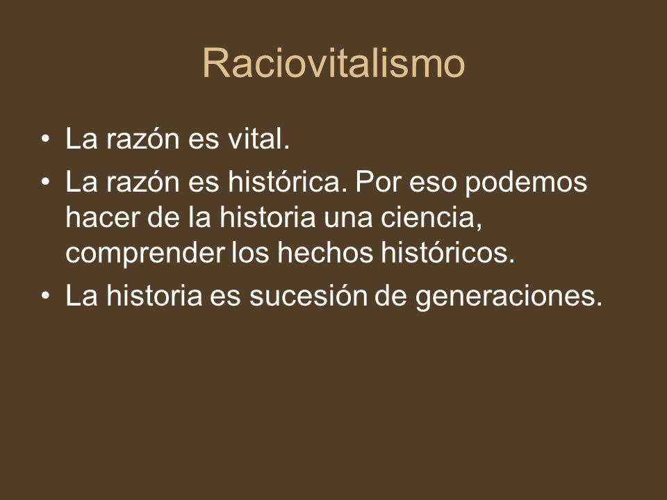 Raciovitalismo La razón es vital. La razón es histórica. Por eso podemos hacer de la historia una ciencia, comprender los hechos históricos. La histor
