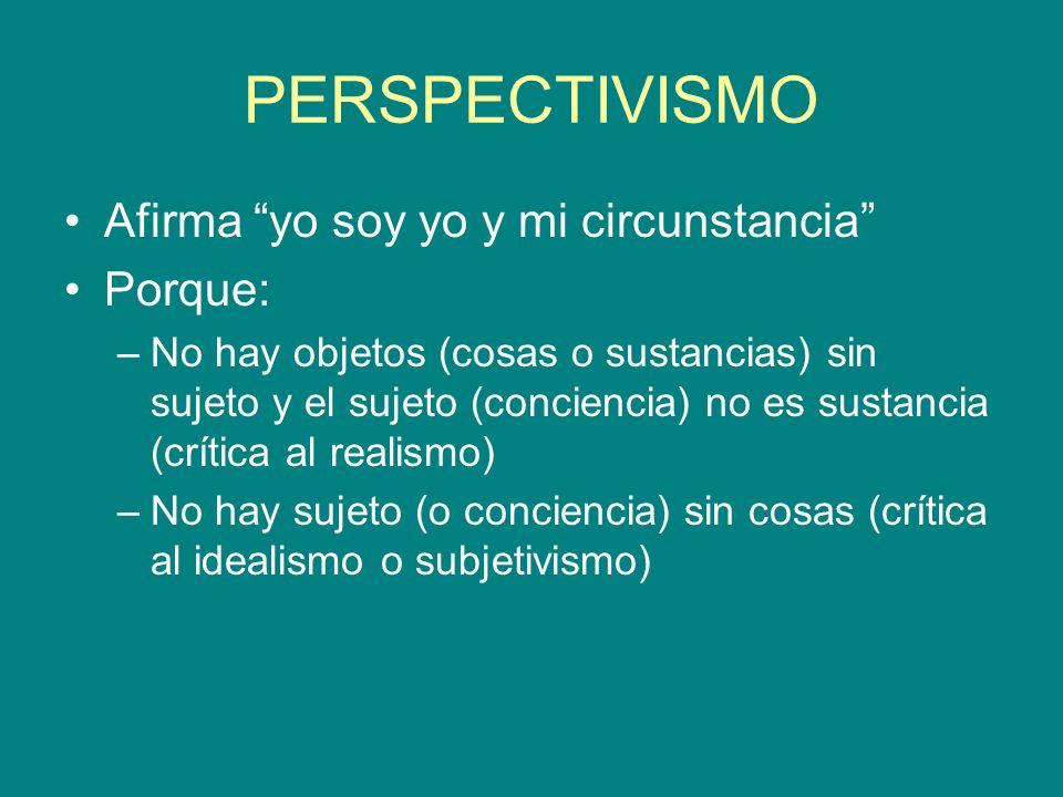 PERSPECTIVISMO Afirma yo soy yo y mi circunstancia Porque: –No hay objetos (cosas o sustancias) sin sujeto y el sujeto (conciencia) no es sustancia (c