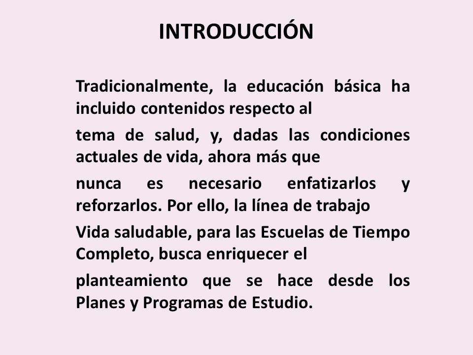 INTRODUCCIÓN Tradicionalmente, la educación básica ha incluido contenidos respecto al tema de salud, y, dadas las condiciones actuales de vida, ahora más que nunca es necesario enfatizarlos y reforzarlos.