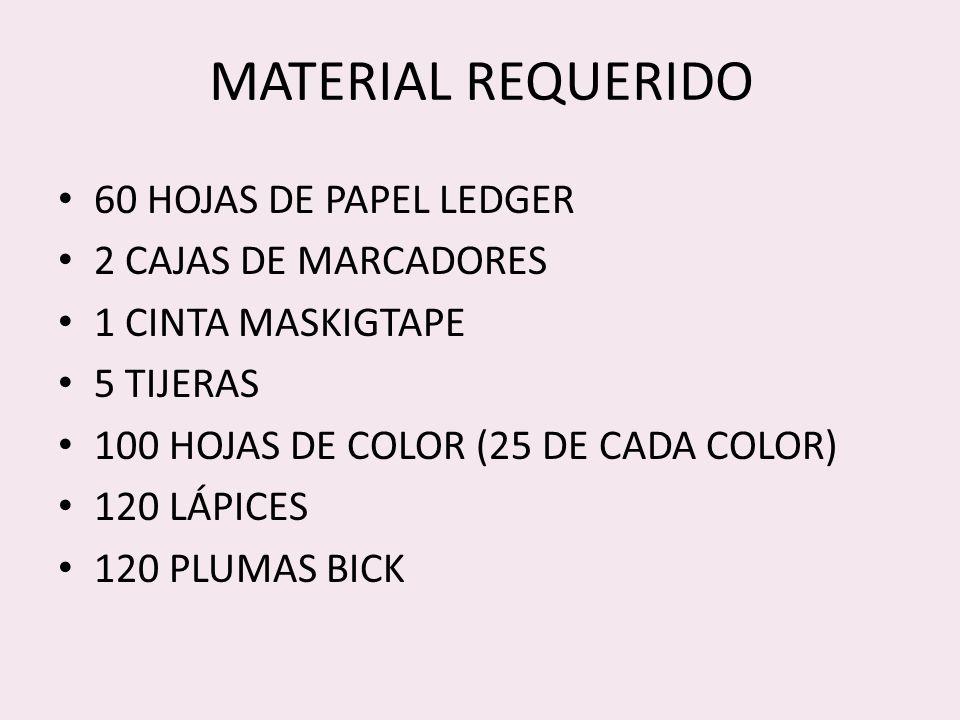 MATERIAL REQUERIDO 60 HOJAS DE PAPEL LEDGER 2 CAJAS DE MARCADORES 1 CINTA MASKIGTAPE 5 TIJERAS 100 HOJAS DE COLOR (25 DE CADA COLOR) 120 LÁPICES 120 PLUMAS BICK