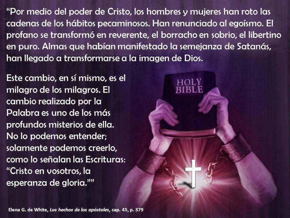 Por medio del poder de Cristo, los hombres y mujeres han roto las cadenas de los hábitos pecaminosos. Han renunciado al egoísmo. El profano se transfo