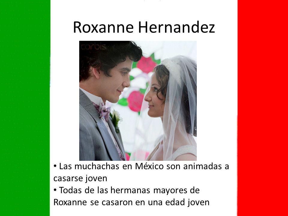 Roxanne Hernandez Las muchachas en México son animadas a casarse joven Todas de las hermanas mayores de Roxanne se casaron en una edad joven