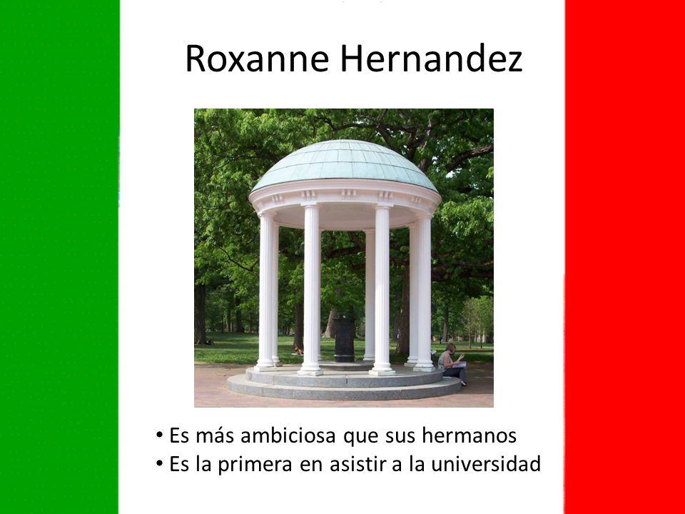 Es más ambiciosa que sus hermanos Es la primera en asistir a la universidad Roxanne Hernandez