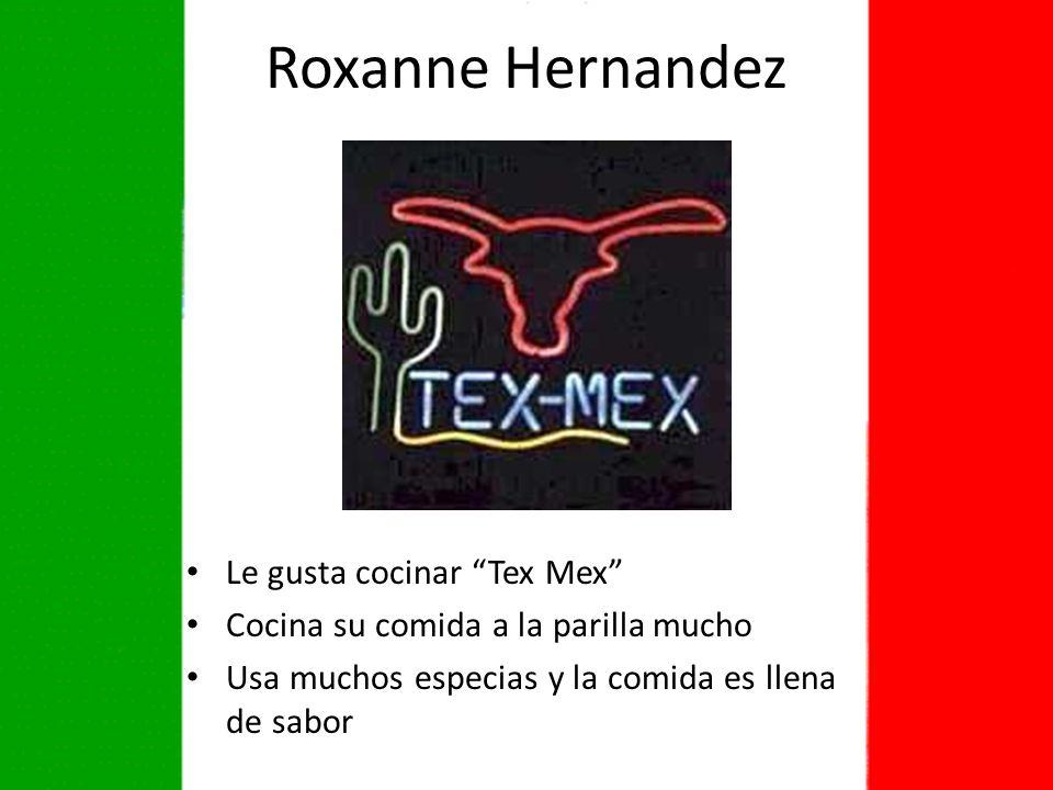 Roxanne Hernandez Le gusta cocinar Tex Mex Cocina su comida a la parilla mucho Usa muchos especias y la comida es llena de sabor