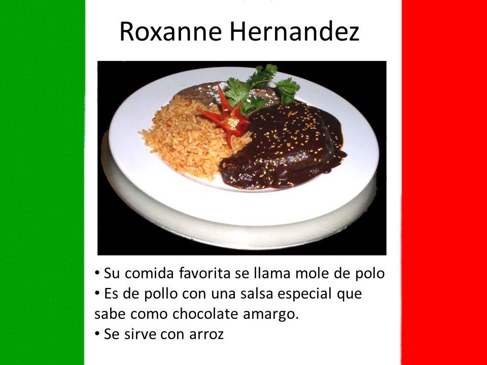 Roxanne Hernandez Su comida favorita se llama mole de polo Es de pollo con una salsa especial que sabe como chocolate amargo.