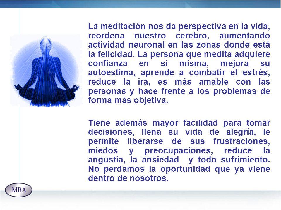 La meditación nos da perspectiva en la vida, reordena nuestro cerebro, aumentando actividad neuronal en las zonas donde está la felicidad. La persona