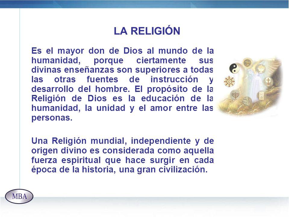 LA RELIGIÓN Es el mayor don de Dios al mundo de la humanidad, porque ciertamente sus divinas enseñanzas son superiores a todas las otras fuentes de in
