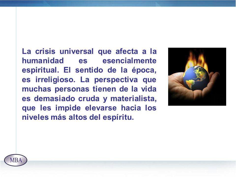 La crisis universal que afecta a la humanidad es esencialmente espiritual. El sentido de la época, es irreligioso. La perspectiva que muchas personas