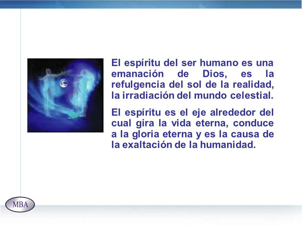 El espíritu del ser humano es una emanación de Dios, es la refulgencia del sol de la realidad, la irradiación del mundo celestial. El espíritu es el e