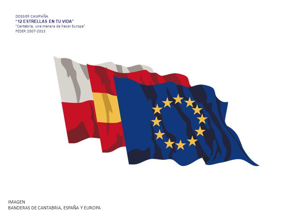 DOSSIER CAMPAÑA 12 ESTRELLAS EN TU VIDA Cantabria, una manera de hacer Europa FEDER 2007-2013 IMAGEN BANDERAS DE CANTABRIA, ESPAÑA Y EUROPA