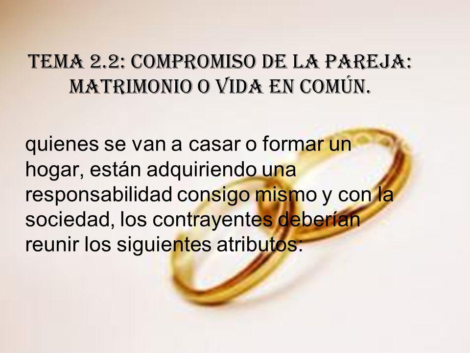 TEMA 2.2: COMPROMISO DE LA PAREJA: MATRIMONIO O VIDA EN COMÚN. quienes se van a casar o formar un hogar, están adquiriendo una responsabilidad consigo