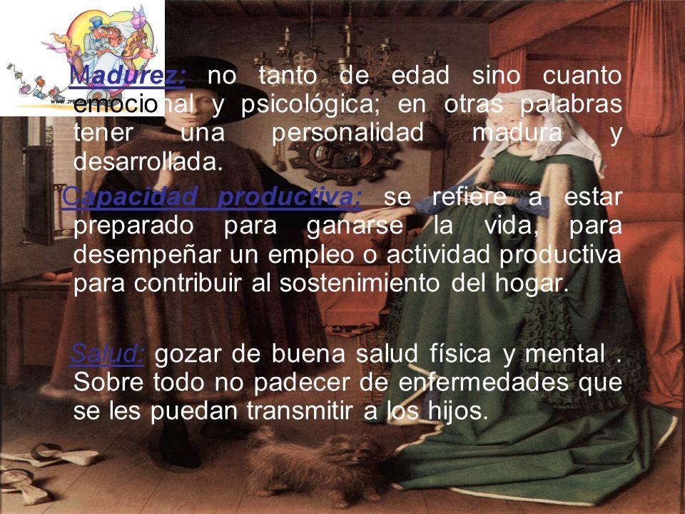 Madurez: no tanto de edad sino cuanto emocional y psicológica; en otras palabras tener una personalidad madura y desarrollada. Capacidad productiva: s