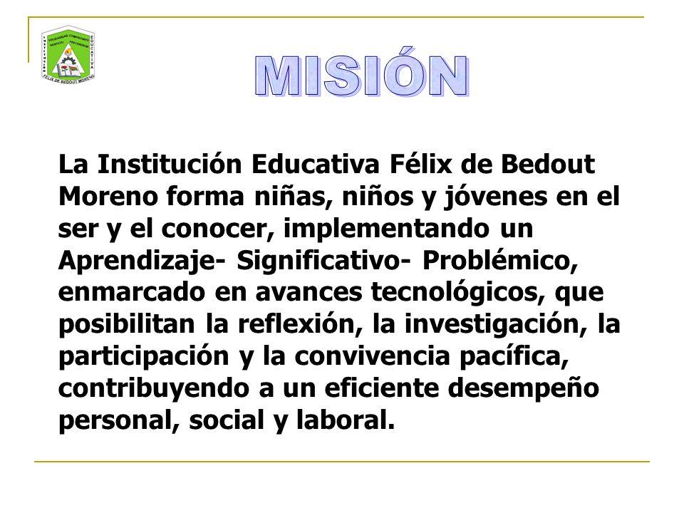 La Institución Educativa Félix de Bedout Moreno forma niñas, niños y jóvenes en el ser y el conocer, implementando un Aprendizaje- Significativo- Problémico, enmarcado en avances tecnológicos, que posibilitan la reflexión, la investigación, la participación y la convivencia pacífica, contribuyendo a un eficiente desempeño personal, social y laboral.
