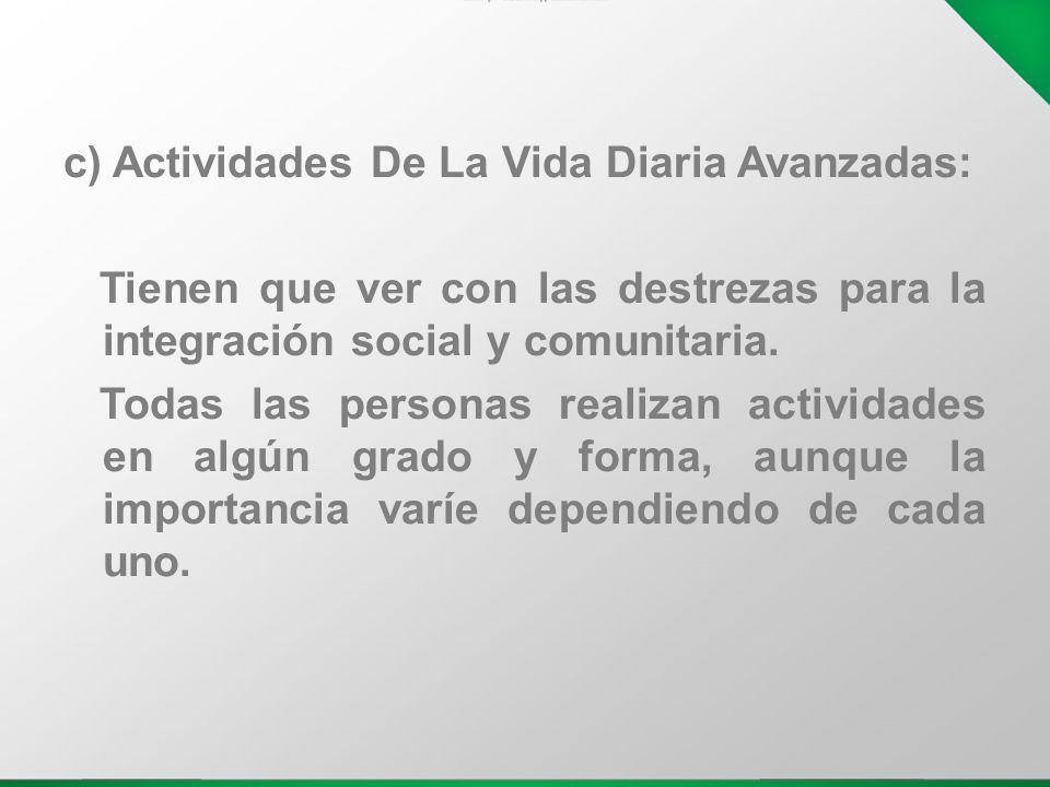 c) Actividades De La Vida Diaria Avanzadas: Tienen que ver con las destrezas para la integración social y comunitaria. Todas las personas realizan act