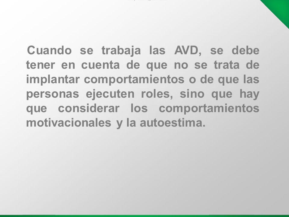 Cuando se trabaja las AVD, se debe tener en cuenta de que no se trata de implantar comportamientos o de que las personas ejecuten roles, sino que hay