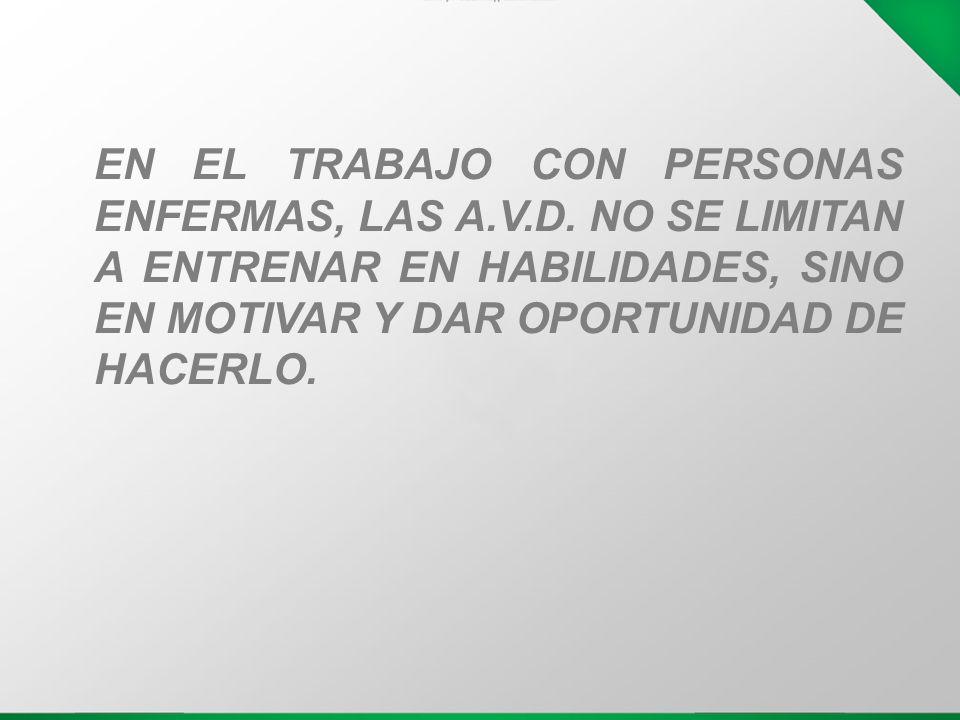 EN EL TRABAJO CON PERSONAS ENFERMAS, LAS A.V.D. NO SE LIMITAN A ENTRENAR EN HABILIDADES, SINO EN MOTIVAR Y DAR OPORTUNIDAD DE HACERLO.