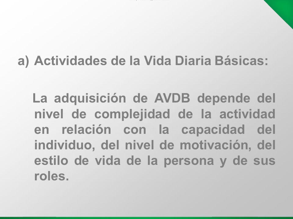 a)Actividades de la Vida Diaria Básicas: La adquisición de AVDB depende del nivel de complejidad de la actividad en relación con la capacidad del indi