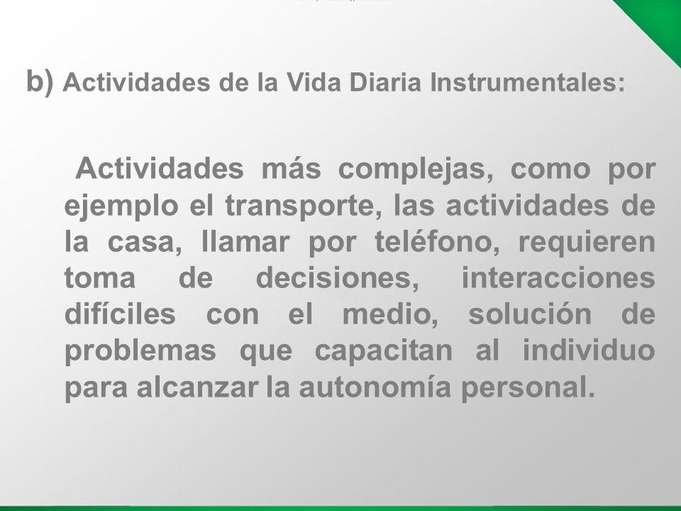 b) Actividades de la Vida Diaria Instrumentales: Actividades más complejas, como por ejemplo el transporte, las actividades de la casa, llamar por tel