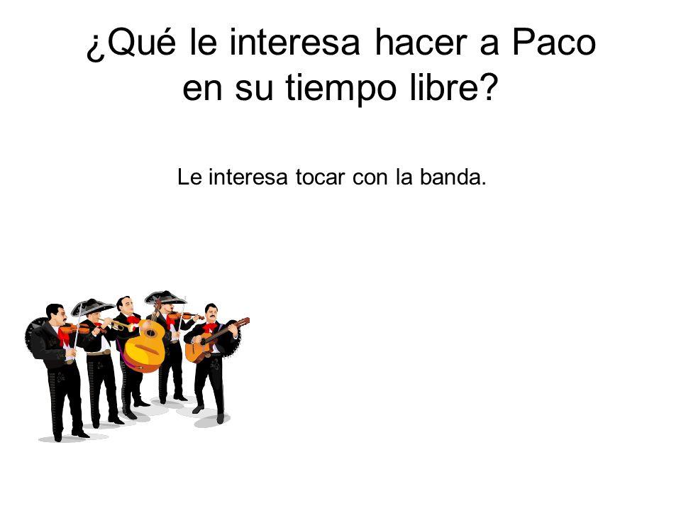 ¿Qué le interesa hacer a Paco en su tiempo libre? Le interesa tocar con la banda.