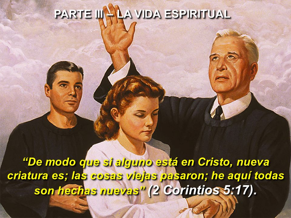 PARTE III – LA VIDA ESPIRITUAL De modo que si alguno está en Cristo, nueva criatura es; las cosas viejas pasaron; he aquí todas son hechas nuevas (2 C