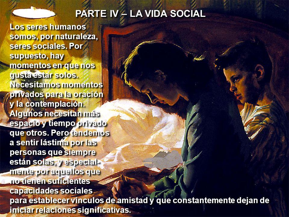 PARTE IV – LA VIDA SOCIAL Los seres humanos somos, por naturaleza, seres sociales. Por supuesto, hay momentos en que nos gusta estar solos. Necesitamo