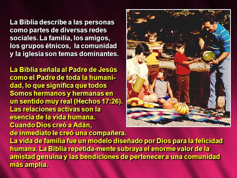 La Biblia describe a las personas como partes de diversas redes sociales. La familia, los amigos, los grupos étnicos, la comunidad y la iglesia son te