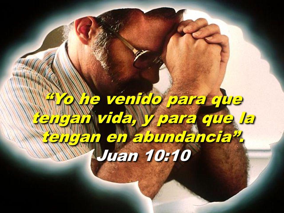 Yo he venido para que tengan vida, y para que la tengan en abundancia. Juan 10:10