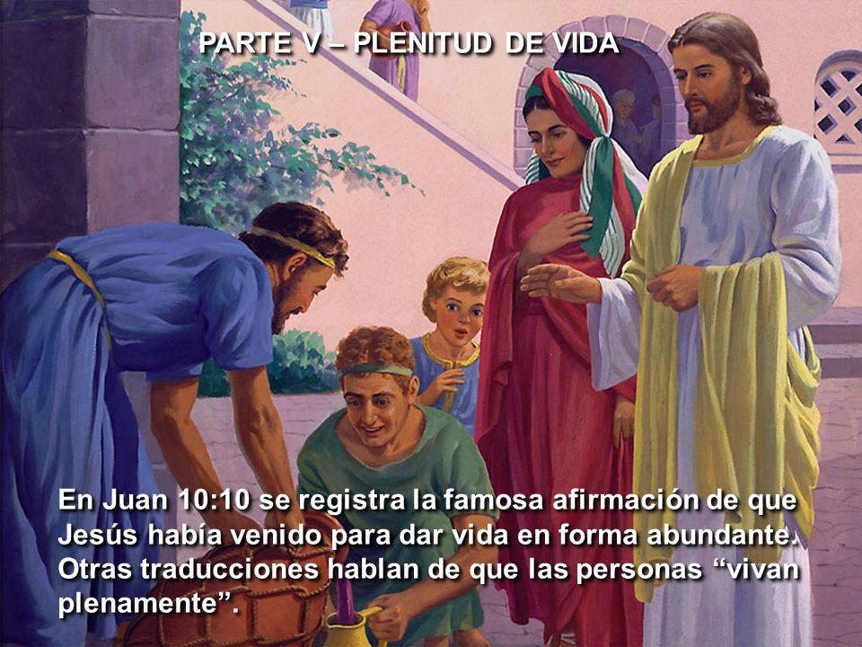 PARTE V – PLENITUD DE VIDA En Juan 10:10 se registra la famosa afirmación de que Jesús había venido para dar vida en forma abundante. Otras traduccion