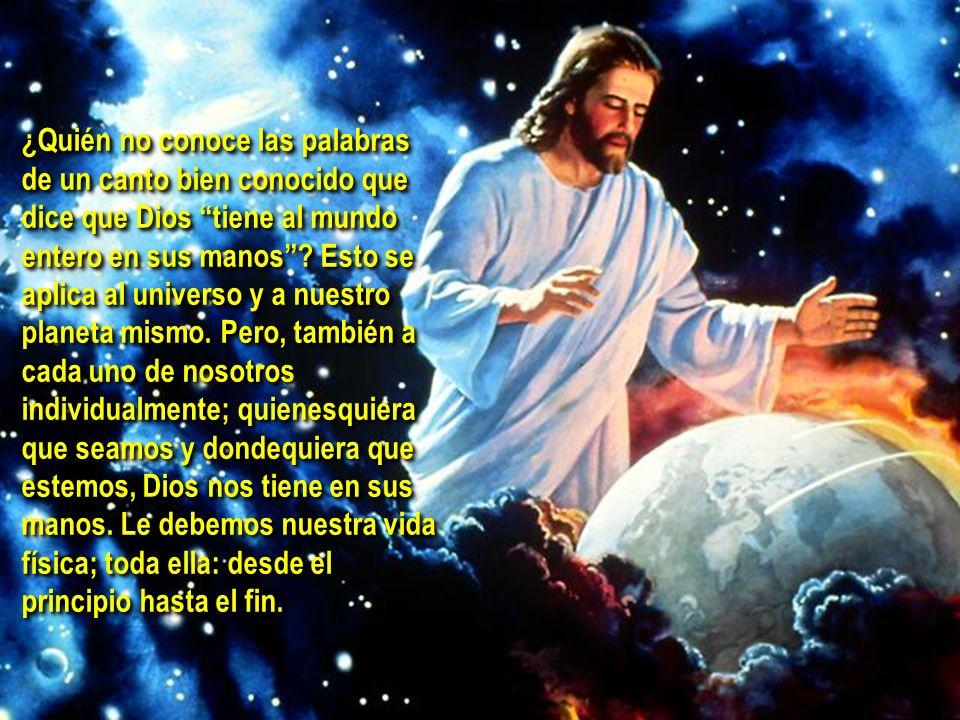¿Quién no conoce las palabras de un canto bien conocido que dice que Dios tiene al mundo entero en sus manos? Esto se aplica al universo y a nuestro p