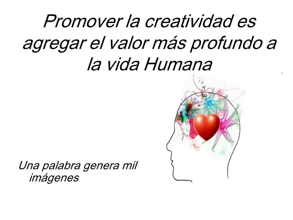 Promover la creatividad es agregar el valor más profundo a la vida Humana Una palabra genera mil imágenes