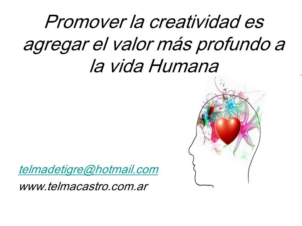 Promover la creatividad es agregar el valor más profundo a la vida Humana telmadetigre@hotmail.com www.telmacastro.com.ar