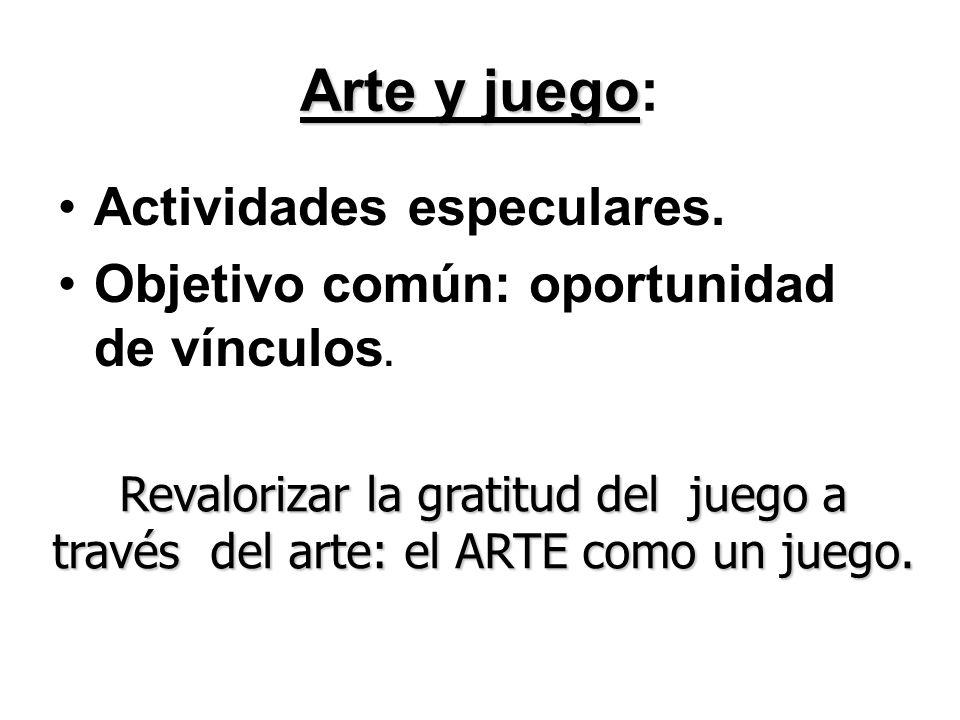 Arte y juego Arte y juego: Actividades especulares. Objetivo común: oportunidad de vínculos. Revalorizar la gratitud del juego a través del arte: el A