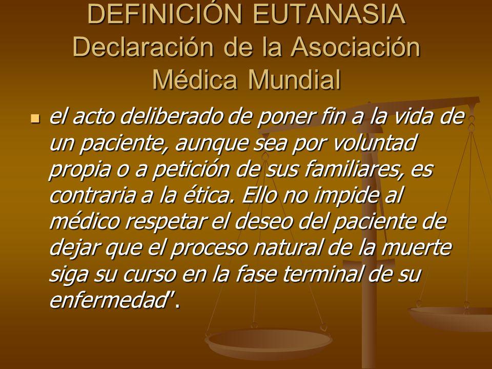 DEFINICIÓN EUTANASIA Declaración de la Asociación Médica Mundial el acto deliberado de poner fin a la vida de un paciente, aunque sea por voluntad propia o a petición de sus familiares, es contraria a la ética.