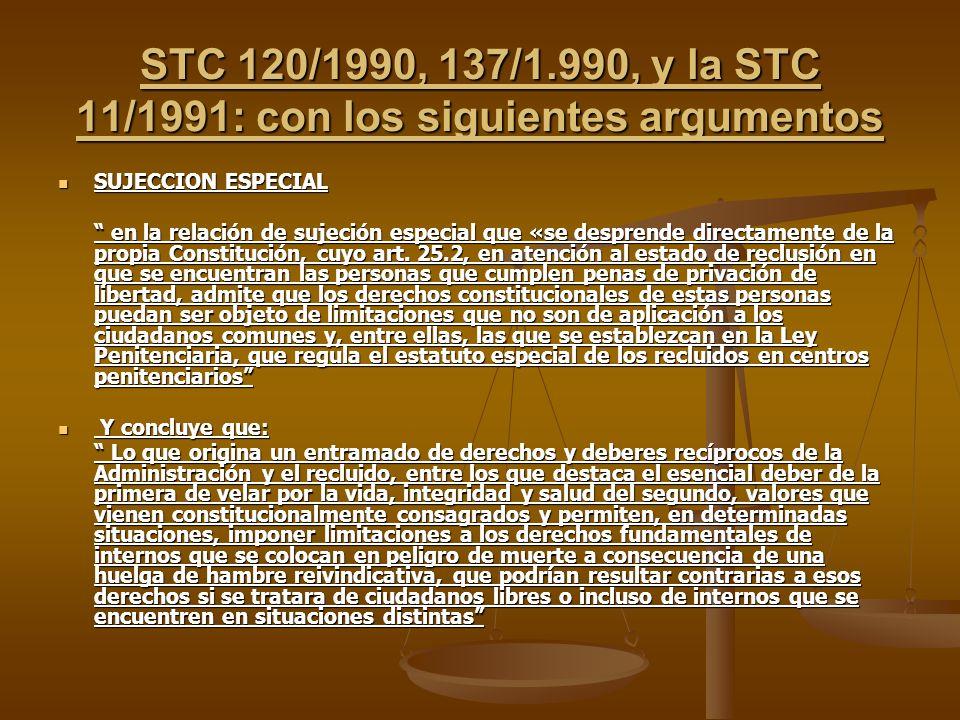 STC 120/1990, 137/1.990, y la STC 11/1991: con los siguientes argumentos SUJECCION ESPECIAL SUJECCION ESPECIAL en la relación de sujeción especial que «se desprende directamente de la propia Constitución, cuyo art.