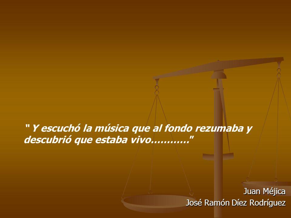 Juan Méjica José Ramón Díez Rodríguez Y escuchó la música que al fondo rezumaba y descubrió que estaba vivo…………